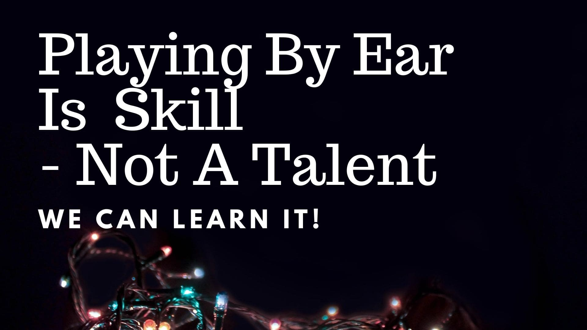 Playing By Ear is a Skill Not A Talent